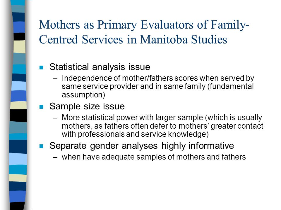 Mothers as Primary Evaluators of Family- Centred Services in Manitoba Studies n Statistical analysis issue –Independence of mother/fathers scores when served by same service provider and in same family (fundamental assumption) n Sample size issue –More statistical power with larger sample (which is usually mothers, as fathers often defer to mothers' greater contact with professionals and service knowledge) n Separate gender analyses highly informative –when have adequate samples of mothers and fathers