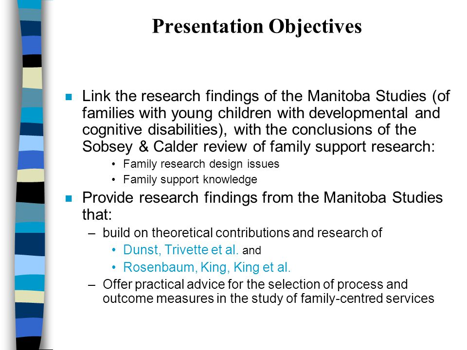 Presentation Objectives n Link the research findings of the Manitoba Studies (of families with young children with developmental and cognitive disabilities), with the conclusions of the Sobsey & Calder review of family support research: Family research design issues Family support knowledge n Provide research findings from the Manitoba Studies that: –build on theoretical contributions and research of Dunst, Trivette et al.
