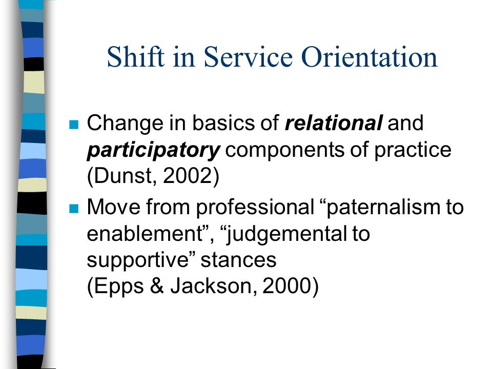 Shift in Service Orientation n Change in basics of relational and participatory components of practice (Dunst, 2002) n Move from professional paternalism to enablement , judgemental to supportive stances (Epps & Jackson, 2000)