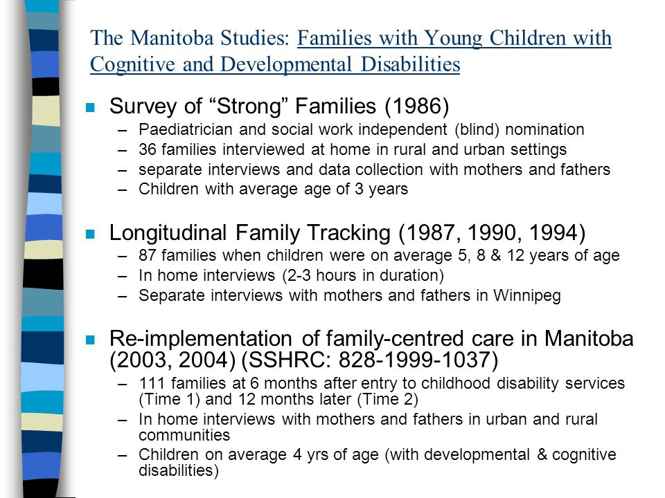 Components Of Information Gathering: Tracking FCS Re-implementation Study (website: www.familystrengths.ca) (1) Pilot Study of Families (2) Reliability Family Cohort (Quantitative Design) (3) Longitudinal Family Survey (Quantitative Design) (4) Longitudinal Family Survey (Qualitative Design) (5) Family File Reviews in child disability services (6) Service Coordinator Quantitative and Qualitative Surveys (7) Supervisor Focus Groups (8) Key Informant Qualitative Interviews