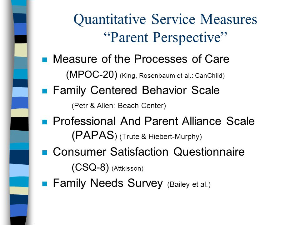 Quantitative Service Measures Parent Perspective n Measure of the Processes of Care (MPOC-20) (King, Rosenbaum et al.: CanChild) n Family Centered Behavior Scale (Petr & Allen: Beach Center) n Professional And Parent Alliance Scale (PAPAS ) (Trute & Hiebert-Murphy) n Consumer Satisfaction Questionnaire (CSQ-8) (Attkisson) n Family Needs Survey (Bailey et al.)