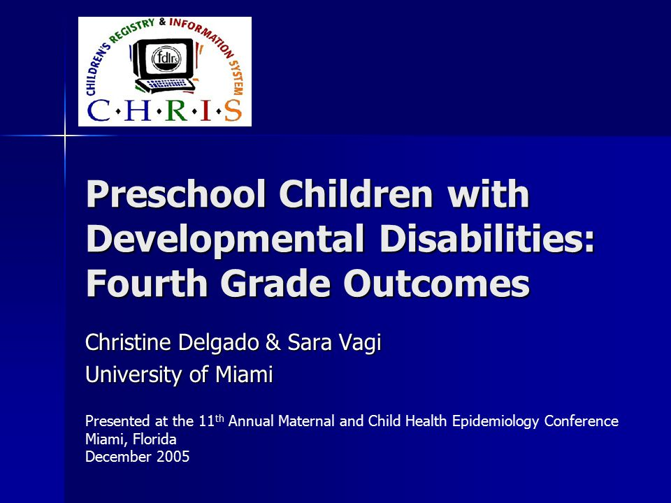 Preschool Children with Developmental Disabilities: Fourth Grade Outcomes Christine Delgado & Sara Vagi University of Miami Presented at the 11 th Annual Maternal and Child Health Epidemiology Conference Miami, Florida December 2005
