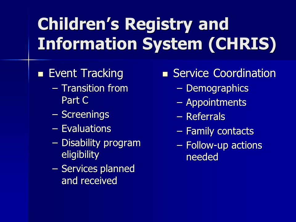 Children's Registry and Information System (CHRIS) Event Tracking Event Tracking –Transition from Part C –Screenings –Evaluations –Disability program eligibility –Services planned and received Service Coordination Service Coordination –Demographics –Appointments –Referrals –Family contacts –Follow-up actions needed