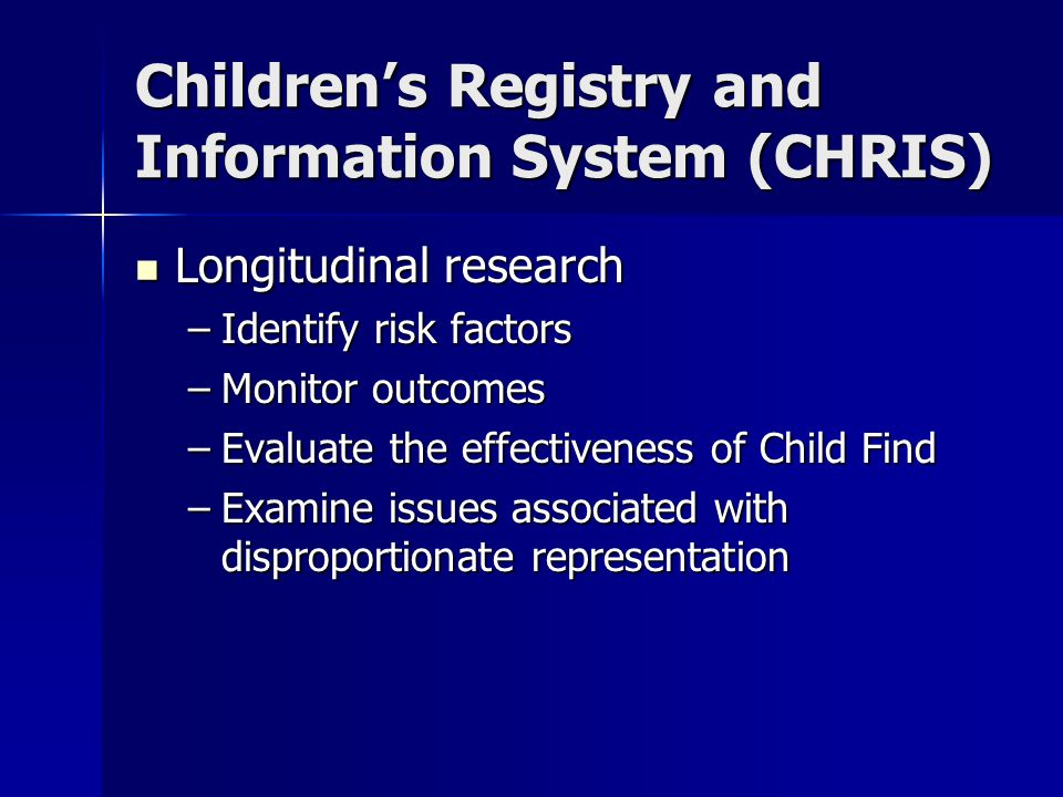 Children's Registry and Information System (CHRIS) Longitudinal research Longitudinal research –Identify risk factors –Monitor outcomes –Evaluate the effectiveness of Child Find –Examine issues associated with disproportionate representation