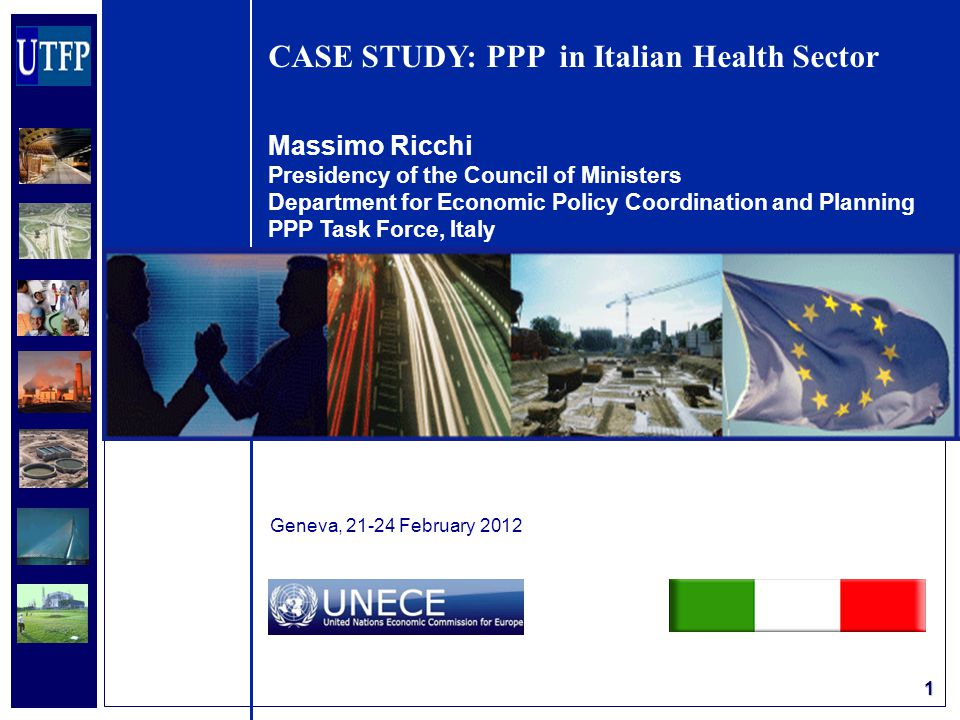 1 CASE STUDY: PPP in Italian Health Sector Massimo Ricchi Presidency of the Council of Ministers Department for Economic Policy Coordination and Planning PPP Task Force, Italy Geneva, 21-24 February 2012