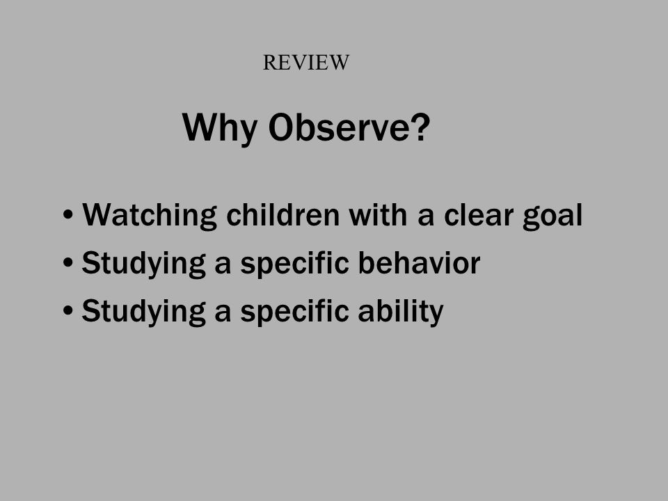 Why Observe? Watching children with a clear goal Studying a specific behavior Studying a specific ability REVIEW