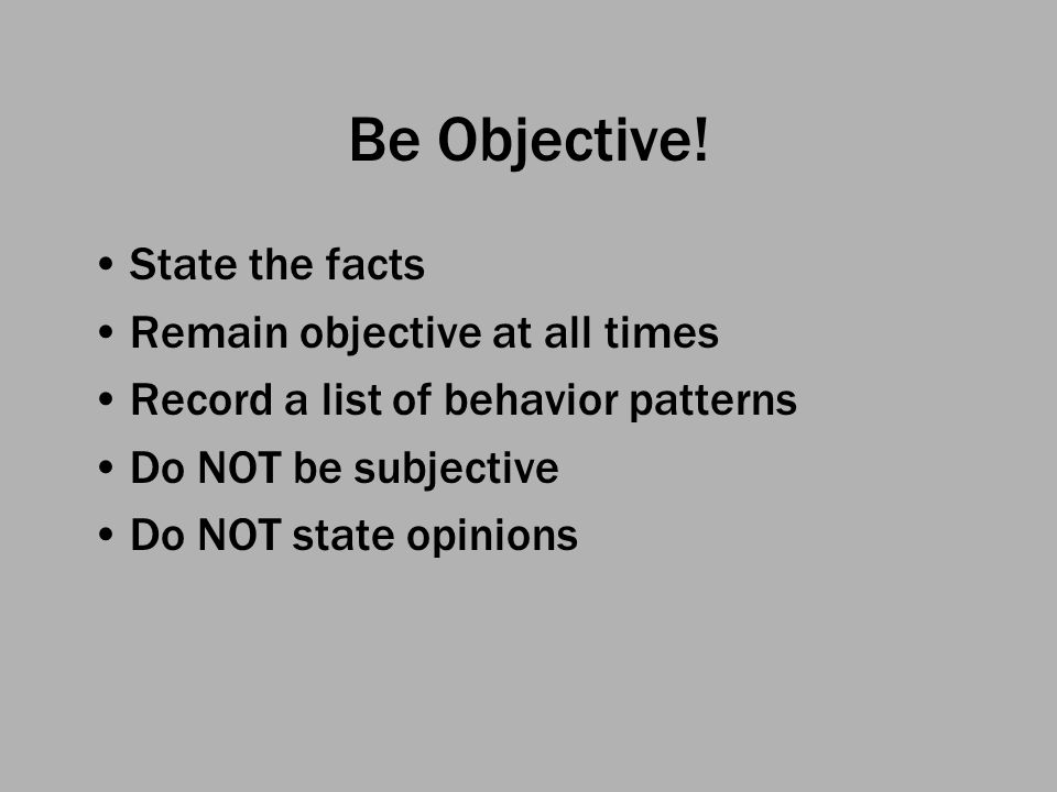 Be Objective! State the facts Remain objective at all times Record a list of behavior patterns Do NOT be subjective Do NOT state opinions