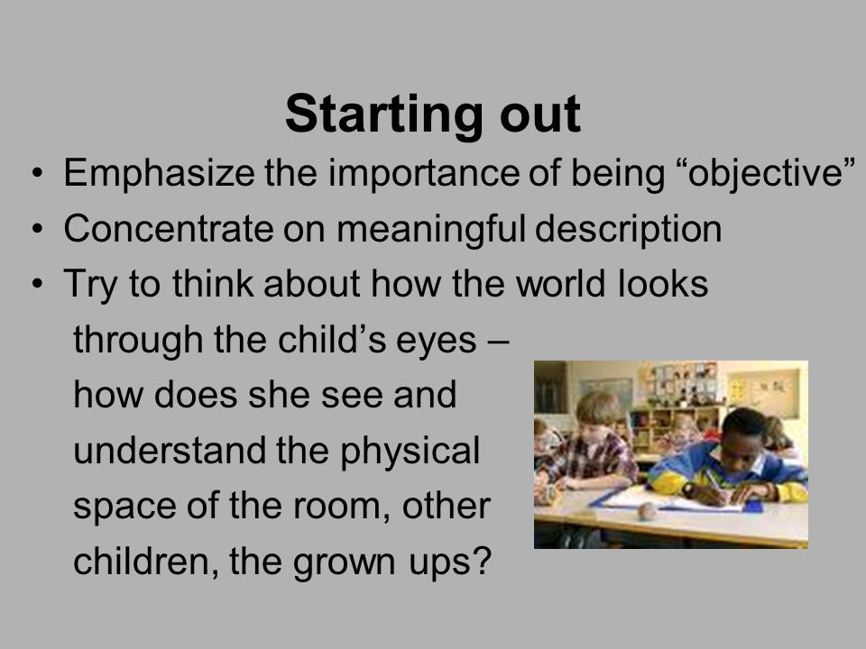 Starting out Emphasize the importance of being objective Concentrate on meaningful description Try to think about how the world looks through the child's eyes – how does she see and understand the physical space of the room, other children, the grown ups