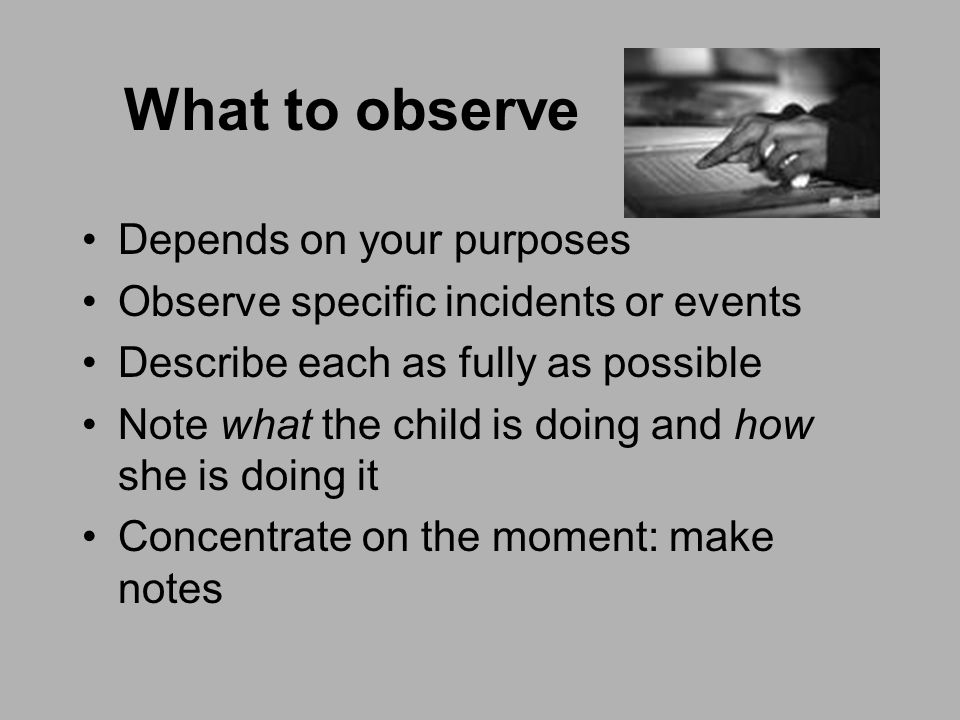 What to observe Depends on your purposes Observe specific incidents or events Describe each as fully as possible Note what the child is doing and how she is doing it Concentrate on the moment: make notes