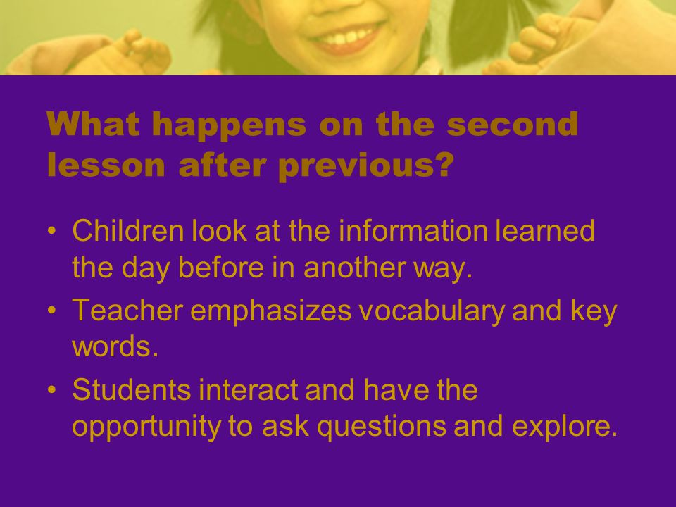 What happens on the second lesson after previous? Children look at the information learned the day before in another way. Teacher emphasizes vocabular