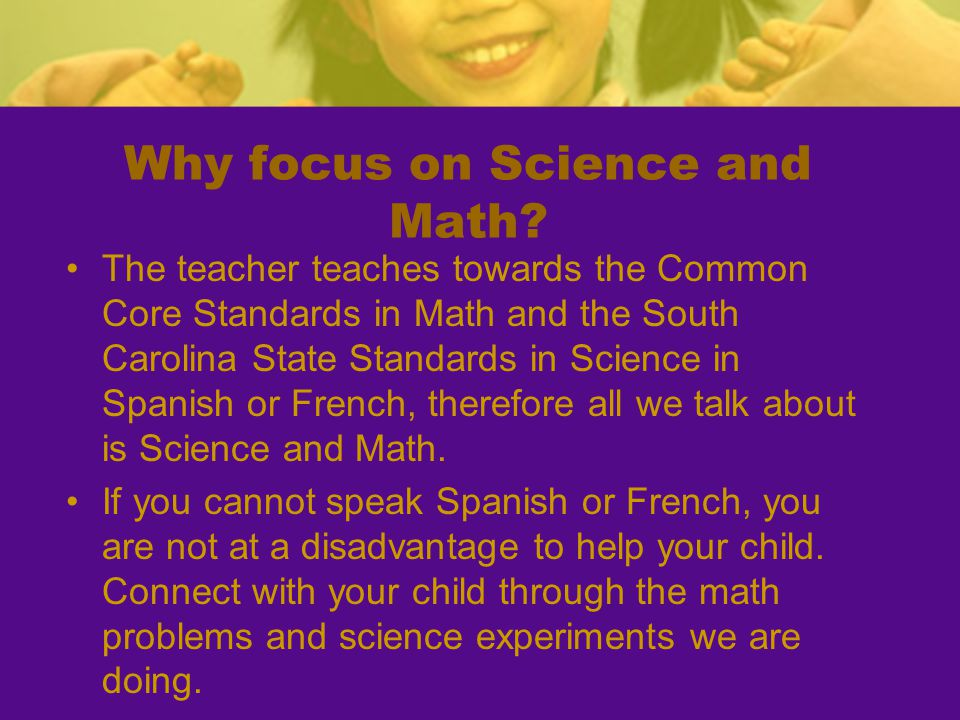 Why focus on Science and Math? The teacher teaches towards the Common Core Standards in Math and the South Carolina State Standards in Science in Span