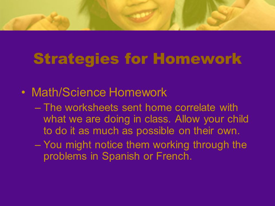 Strategies for Homework Math/Science Homework –The worksheets sent home correlate with what we are doing in class. Allow your child to do it as much a