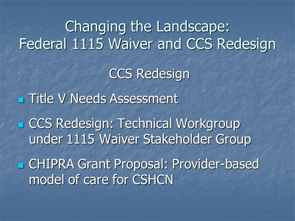 Changing the Landscape: Federal 1115 Waiver and CCS Redesign CCS Redesign CCS Redesign Title V Needs Assessment Title V Needs Assessment CCS Redesign: Technical Workgroup under 1115 Waiver Stakeholder Group CCS Redesign: Technical Workgroup under 1115 Waiver Stakeholder Group CHIPRA Grant Proposal: Provider-based model of care for CSHCN CHIPRA Grant Proposal: Provider-based model of care for CSHCN