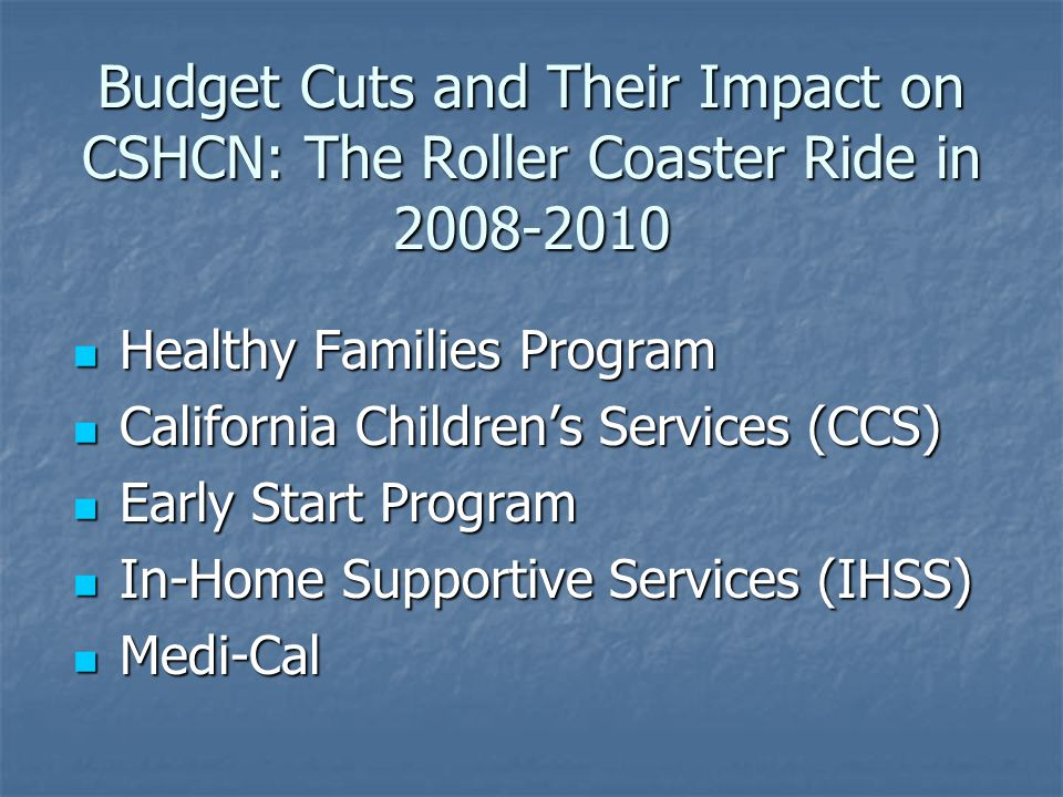 Budget Cuts and Their Impact on CSHCN: The Roller Coaster Ride in 2008-2010 Healthy Families Program Healthy Families Program California Children's Services (CCS) California Children's Services (CCS) Early Start Program Early Start Program In-Home Supportive Services (IHSS) In-Home Supportive Services (IHSS) Medi-Cal Medi-Cal