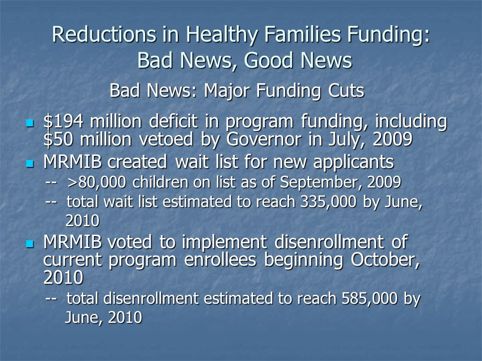 Reductions in Healthy Families Funding: Bad News, Good News Bad News: Major Funding Cuts $194 million deficit in program funding, including $50 million vetoed by Governor in July, 2009 $194 million deficit in program funding, including $50 million vetoed by Governor in July, 2009 MRMIB created wait list for new applicants MRMIB created wait list for new applicants -- >80,000 children on list as of September, 2009 -- >80,000 children on list as of September, 2009 -- total wait list estimated to reach 335,000 by June, -- total wait list estimated to reach 335,000 by June, 2010 2010 MRMIB voted to implement disenrollment of current program enrollees beginning October, 2010 MRMIB voted to implement disenrollment of current program enrollees beginning October, 2010 -- total disenrollment estimated to reach 585,000 by -- total disenrollment estimated to reach 585,000 by June, 2010 June, 2010