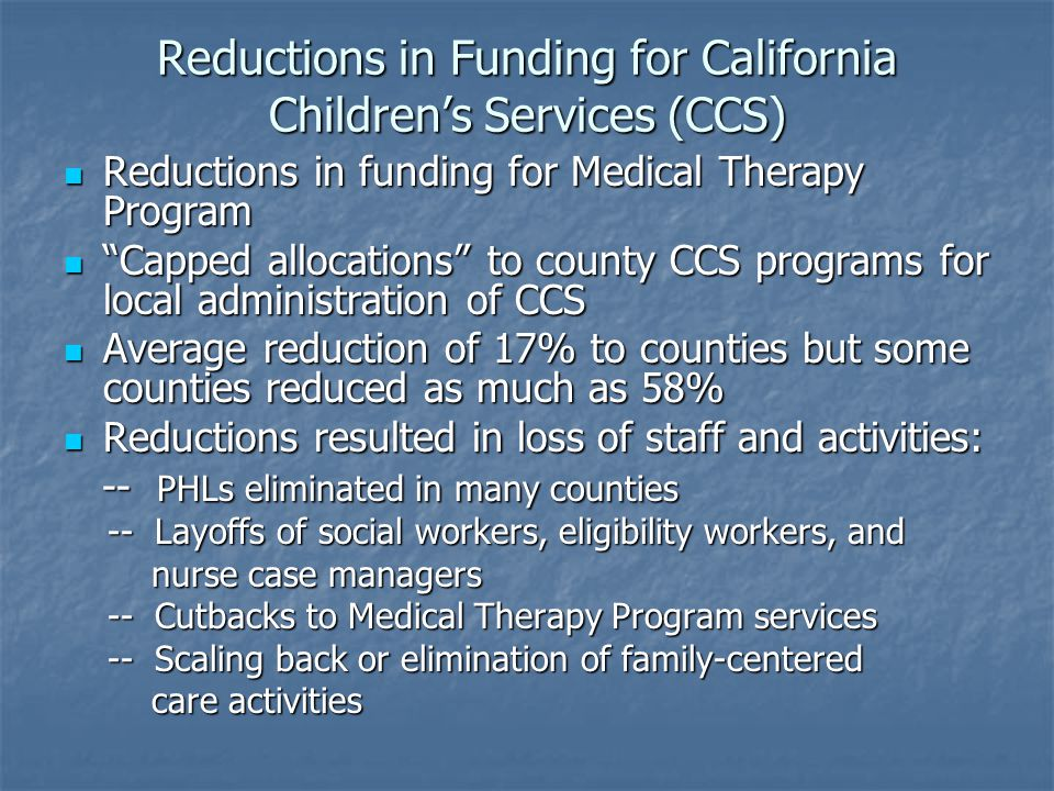 Reductions in Funding for California Children's Services (CCS) Reductions in funding for Medical Therapy Program Reductions in funding for Medical Therapy Program Capped allocations to county CCS programs for local administration of CCS Capped allocations to county CCS programs for local administration of CCS Average reduction of 17% to counties but some counties reduced as much as 58% Average reduction of 17% to counties but some counties reduced as much as 58% Reductions resulted in loss of staff and activities: Reductions resulted in loss of staff and activities: -- PHLs eliminated in many counties -- PHLs eliminated in many counties -- Layoffs of social workers, eligibility workers, and -- Layoffs of social workers, eligibility workers, and nurse case managers nurse case managers -- Cutbacks to Medical Therapy Program services -- Cutbacks to Medical Therapy Program services -- Scaling back or elimination of family-centered -- Scaling back or elimination of family-centered care activities care activities