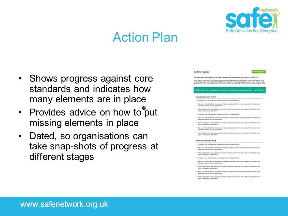 www.safenetwork.org.uk Action Plan Shows progress against core standards and indicates how many elements are in place Provides advice on how to put mi