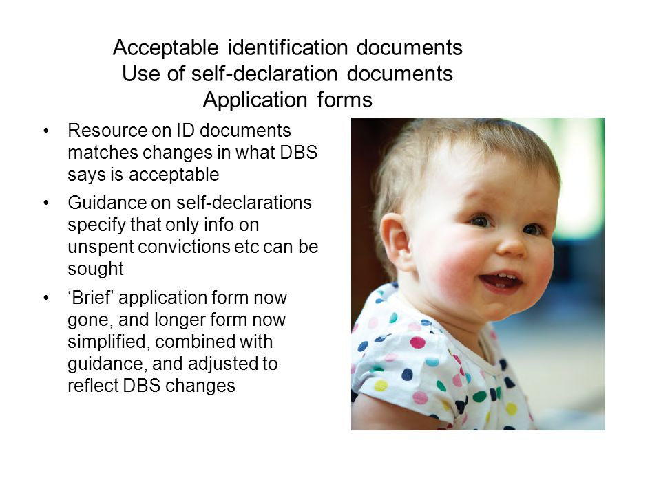 Acceptable identification documents Use of self-declaration documents Application forms Resource on ID documents matches changes in what DBS says is acceptable Guidance on self-declarations specify that only info on unspent convictions etc can be sought 'Brief' application form now gone, and longer form now simplified, combined with guidance, and adjusted to reflect DBS changes
