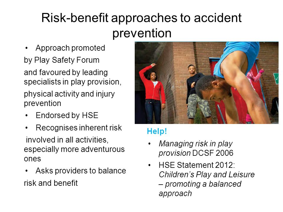 Risk-benefit approaches to accident prevention Approach promoted by Play Safety Forum and favoured by leading specialists in play provision, physical
