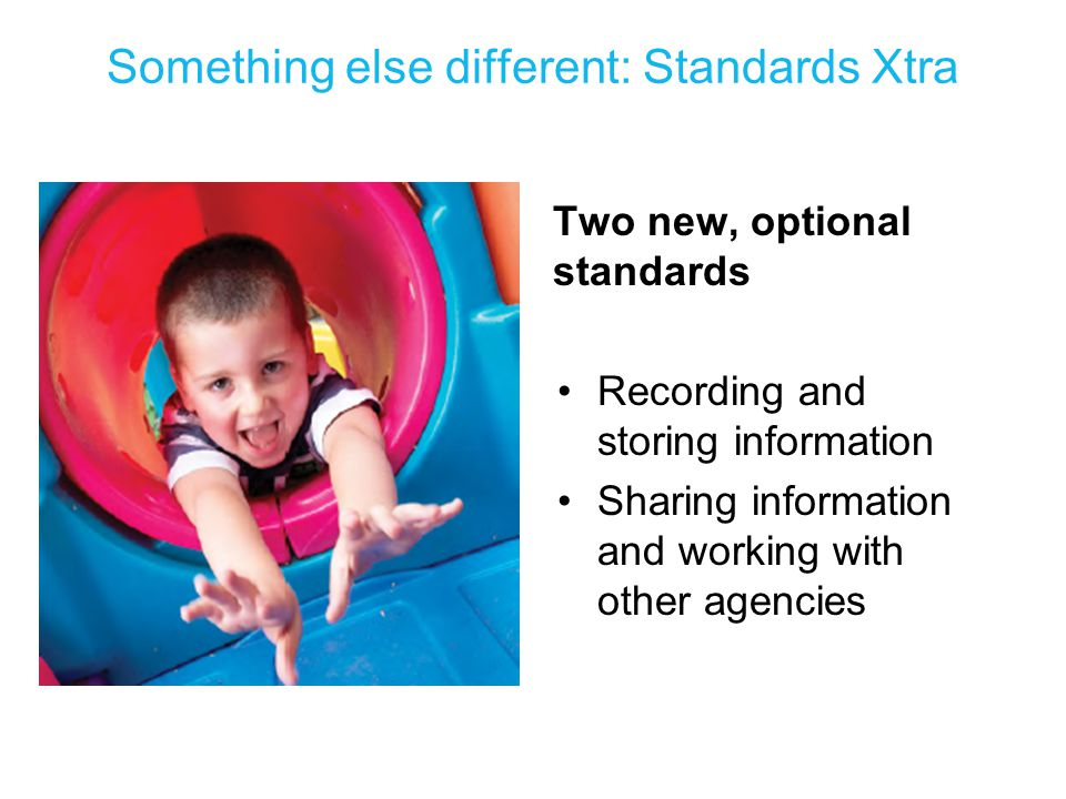 Something else different: Standards Xtra Two new, optional standards Recording and storing information Sharing information and working with other agen