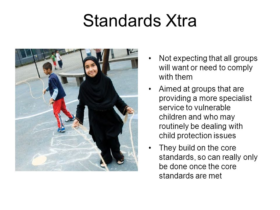 Standards Xtra Not expecting that all groups will want or need to comply with them Aimed at groups that are providing a more specialist service to vulnerable children and who may routinely be dealing with child protection issues They build on the core standards, so can really only be done once the core standards are met