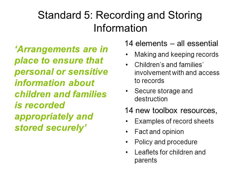 Standard 5: Recording and Storing Information 'Arrangements are in place to ensure that personal or sensitive information about children and families is recorded appropriately and stored securely' 14 elements – all essential Making and keeping records Children's and families' involvement with and access to records Secure storage and destruction 14 new toolbox resources, Examples of record sheets Fact and opinion Policy and procedure Leaflets for children and parents