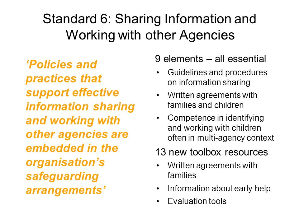 Standard 6: Sharing Information and Working with other Agencies 'Policies and practices that support effective information sharing and working with other agencies are embedded in the organisation's safeguarding arrangements' 9 elements – all essential Guidelines and procedures on information sharing Written agreements with families and children Competence in identifying and working with children often in multi-agency context 13 new toolbox resources Written agreements with families Information about early help Evaluation tools