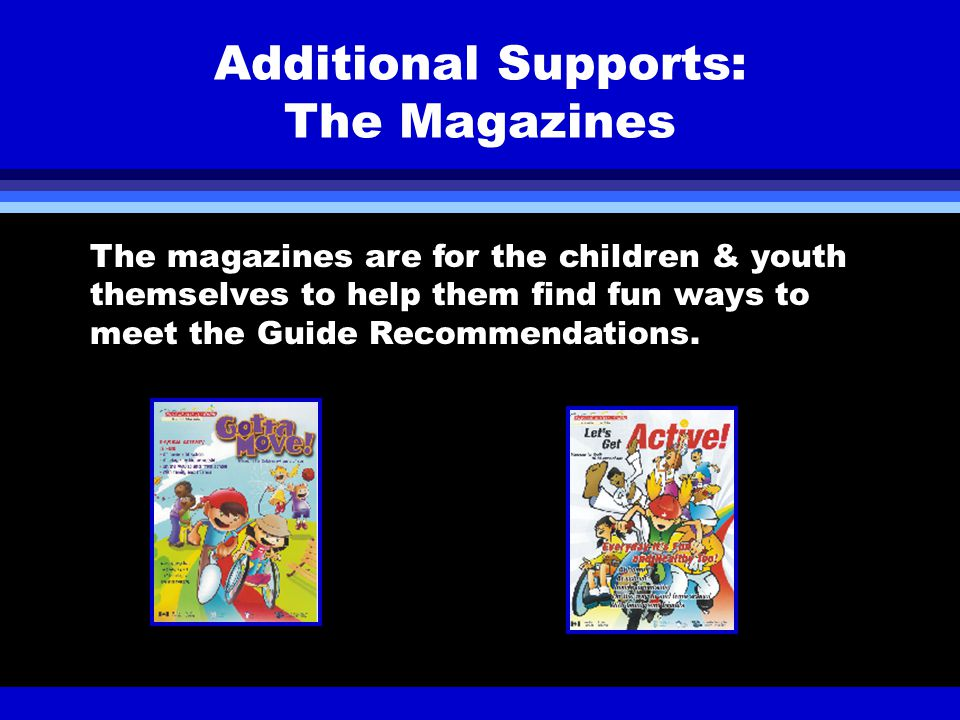 Additional Supports: The Magazines The magazines are for the children & youth themselves to help them find fun ways to meet the Guide Recommendations.