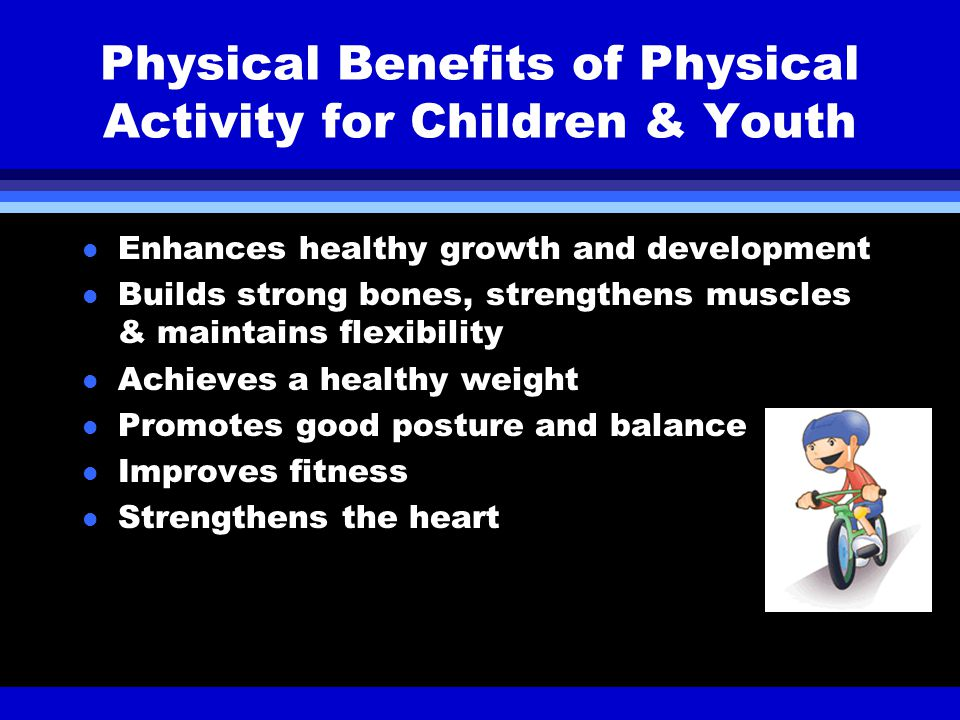 Physical Benefits of Physical Activity for Children & Youth l Enhances healthy growth and development l Builds strong bones, strengthens muscles & maintains flexibility l Achieves a healthy weight l Promotes good posture and balance l Improves fitness l Strengthens the heart