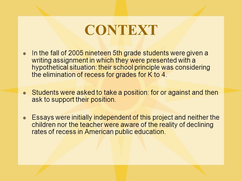 CONTEXT In the fall of 2005 nineteen 5th grade students were given a writing assignment in which they were presented with a hypothetical situation: their school principle was considering the elimination of recess for grades for K to 4.