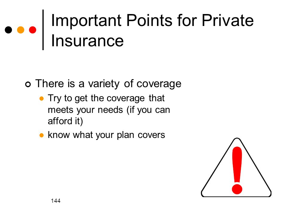 144 Important Points for Private Insurance There is a variety of coverage Try to get the coverage that meets your needs (if you can afford it) know what your plan covers