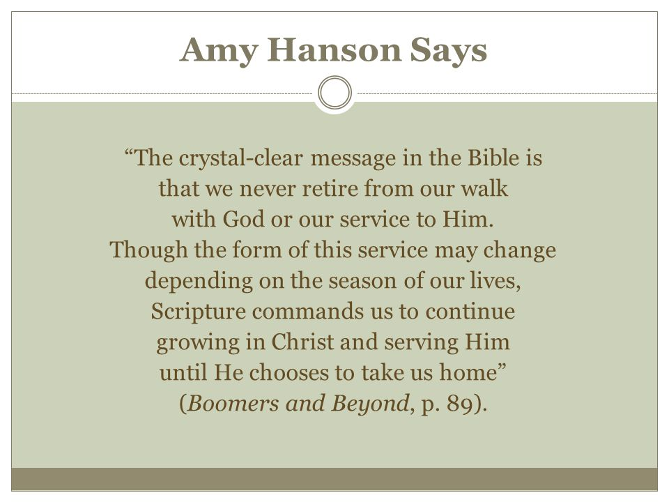 Amy Hanson Says The crystal-clear message in the Bible is that we never retire from our walk with God or our service to Him.