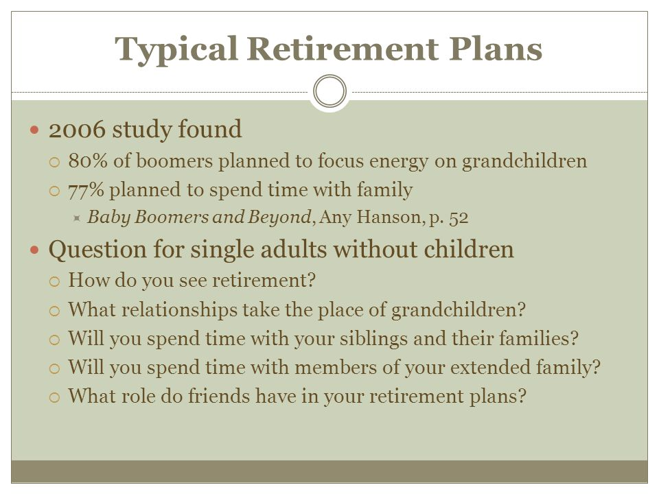 Typical Retirement Plans 2006 study found  80% of boomers planned to focus energy on grandchildren  77% planned to spend time with family  Baby Boomers and Beyond, Any Hanson, p.