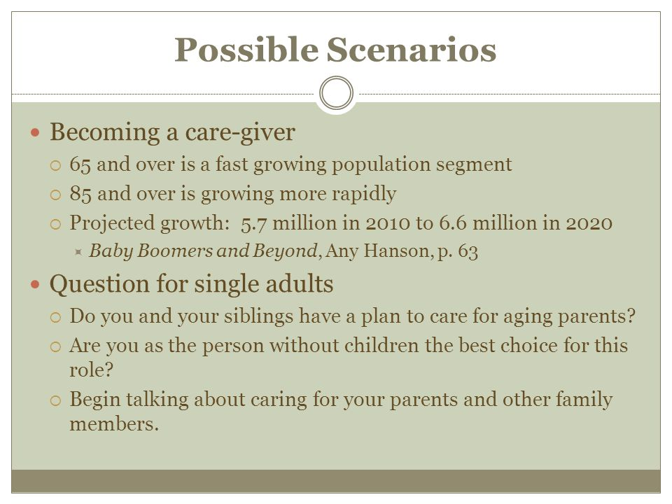 Possible Scenarios Becoming a care-giver  65 and over is a fast growing population segment  85 and over is growing more rapidly  Projected growth: 5.7 million in 2010 to 6.6 million in 2020  Baby Boomers and Beyond, Any Hanson, p.