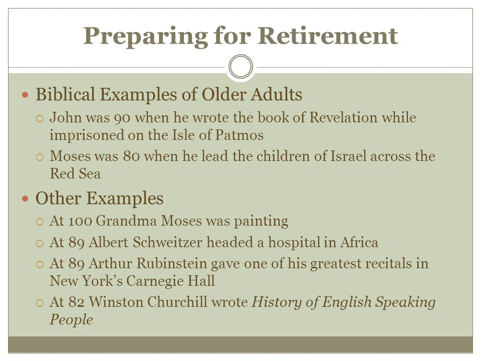 Preparing for Retirement Biblical Examples of Older Adults  John was 90 when he wrote the book of Revelation while imprisoned on the Isle of Patmos  Moses was 80 when he lead the children of Israel across the Red Sea Other Examples  At 100 Grandma Moses was painting  At 89 Albert Schweitzer headed a hospital in Africa  At 89 Arthur Rubinstein gave one of his greatest recitals in New York's Carnegie Hall  At 82 Winston Churchill wrote History of English Speaking People