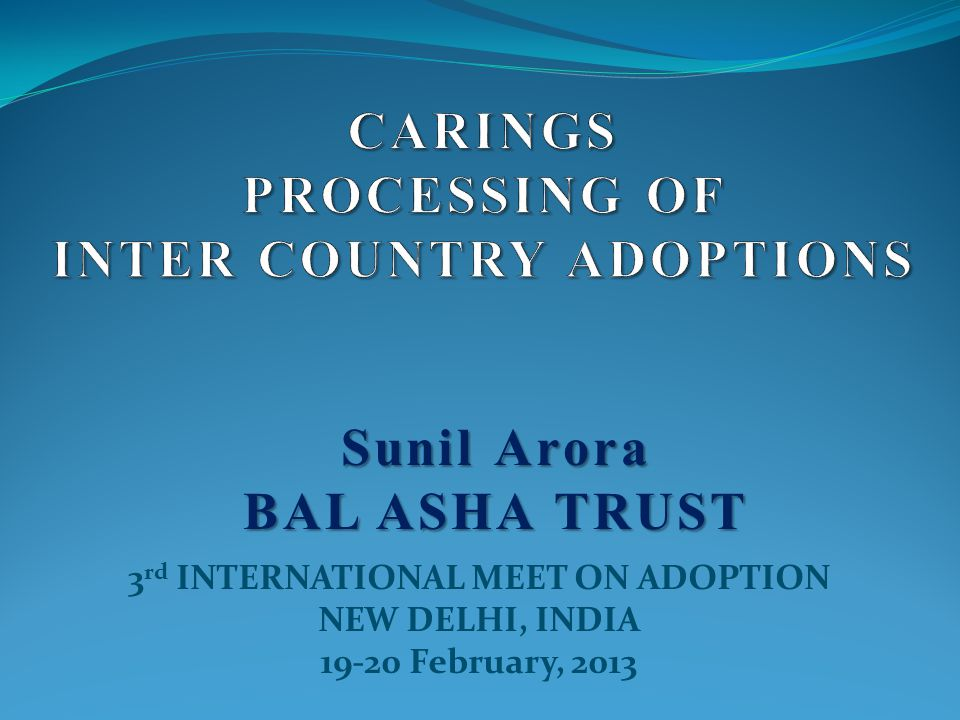 3 rd INTERNATIONAL MEET ON ADOPTION NEW DELHI, INDIA 19-20 February, 2013 Sunil Arora BAL ASHA TRUST