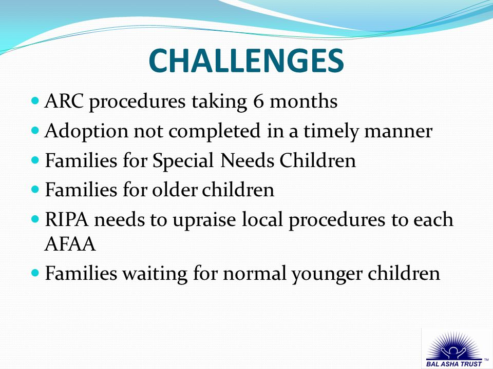 CHALLENGES ARC procedures taking 6 months Adoption not completed in a timely manner Families for Special Needs Children Families for older children RIPA needs to upraise local procedures to each AFAA Families waiting for normal younger children