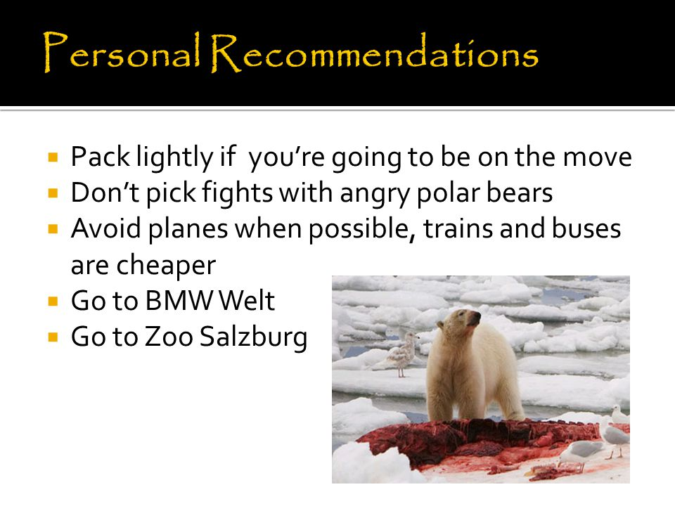 Pack lightly if you're going to be on the move  Don't pick fights with angry polar bears  Avoid planes when possible, trains and buses are cheaper