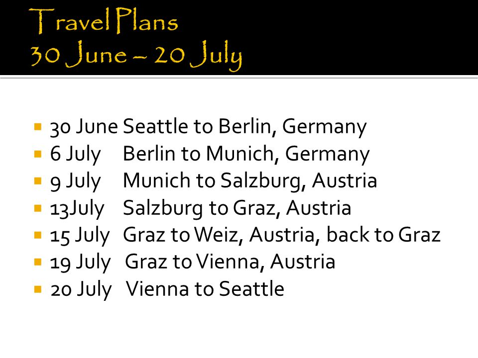  30 JuneSeattle to Berlin, Germany  6 July Berlin to Munich, Germany  9 JulyMunich to Salzburg, Austria  13July Salzburg to Graz, Austria  15 Jul