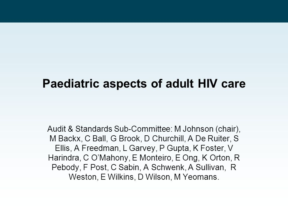 Paediatric aspects of adult HIV care Audit & Standards Sub-Committee: M Johnson (chair), M Backx, C Ball, G Brook, D Churchill, A De Ruiter, S Ellis,