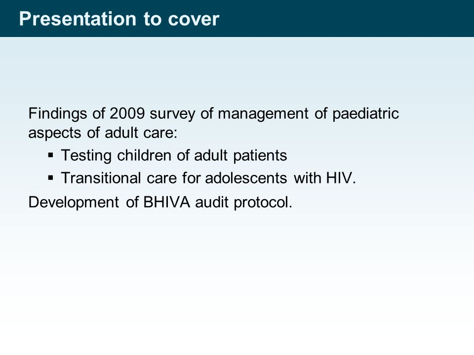 Presentation to cover Findings of 2009 survey of management of paediatric aspects of adult care:  Testing children of adult patients  Transitional care for adolescents with HIV.
