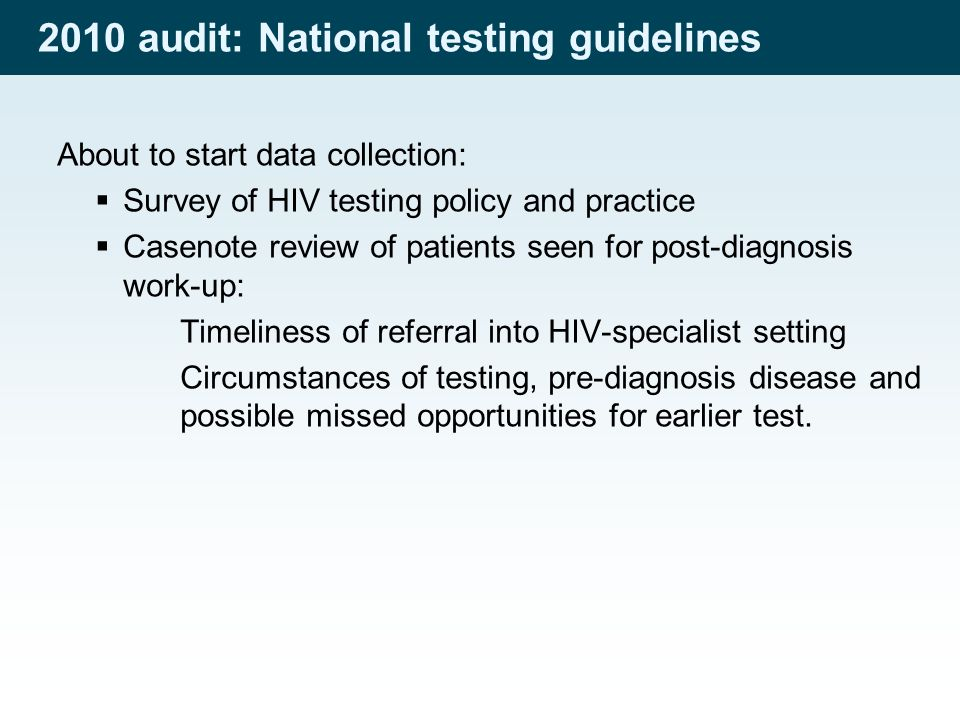 2010 audit: National testing guidelines About to start data collection:  Survey of HIV testing policy and practice  Casenote review of patients seen for post-diagnosis work-up: Timeliness of referral into HIV-specialist setting Circumstances of testing, pre-diagnosis disease and possible missed opportunities for earlier test.