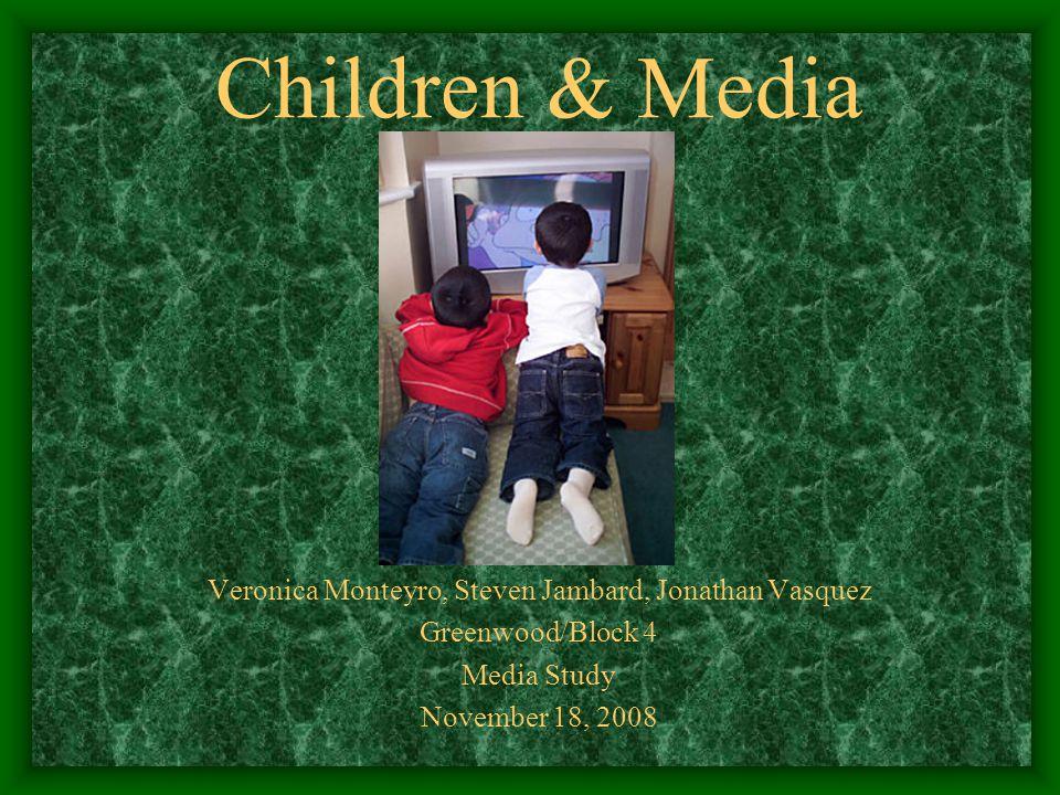 Children & Media Veronica Monteyro, Steven Jambard, Jonathan Vasquez Greenwood/Block 4 Media Study November 18, 2008