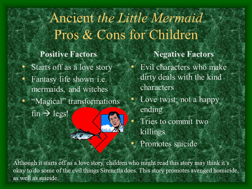 """Ancient the Little Mermaid Pros & Cons for Children Positive Factors Starts off as a love story Fantasy life shown i.e. mermaids, and witches """"Magical"""