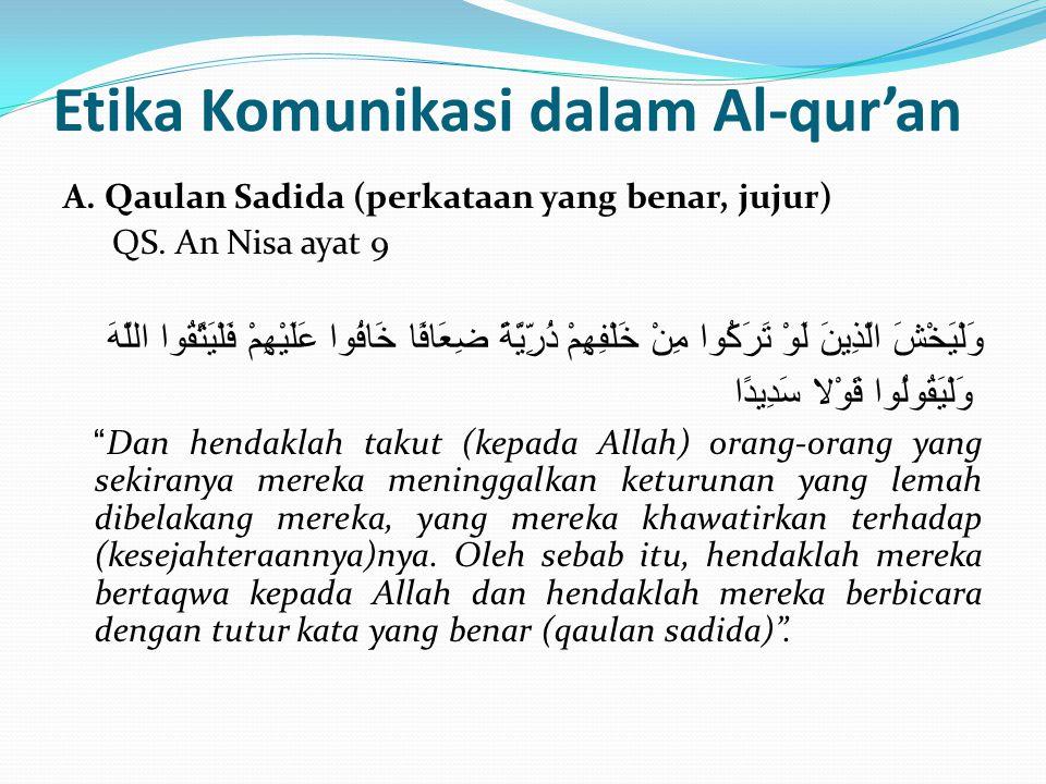 Etika Komunikasi dalam Al-qur'an A. Qaulan Sadida (perkataan yang benar, jujur) QS. An Nisa ayat 9 وَلْيَخْشَ الَّذِينَ لَوْ تَرَكُوا مِنْ خَلْفِهِمْ