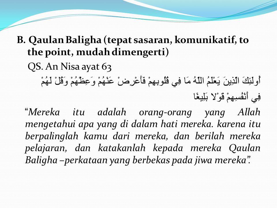 B. Qaulan Baligha (tepat sasaran, komunikatif, to the point, mudah dimengerti) QS. An Nisa ayat 63 أُولَئِكَ الَّذِينَ يَعْلَمُ اللَّهُ مَا فِي قُلُوب