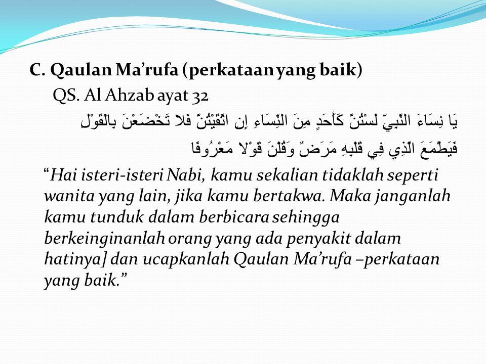 C. Qaulan Ma'rufa (perkataan yang baik) QS. Al Ahzab ayat 32 يَا نِسَاءَ النَّبِيِّ لَسْتُنَّ كَأَحَدٍ مِنَ النِّسَاءِ إِنِ اتَّقَيْتُنَّ فَلا تَخْضَع