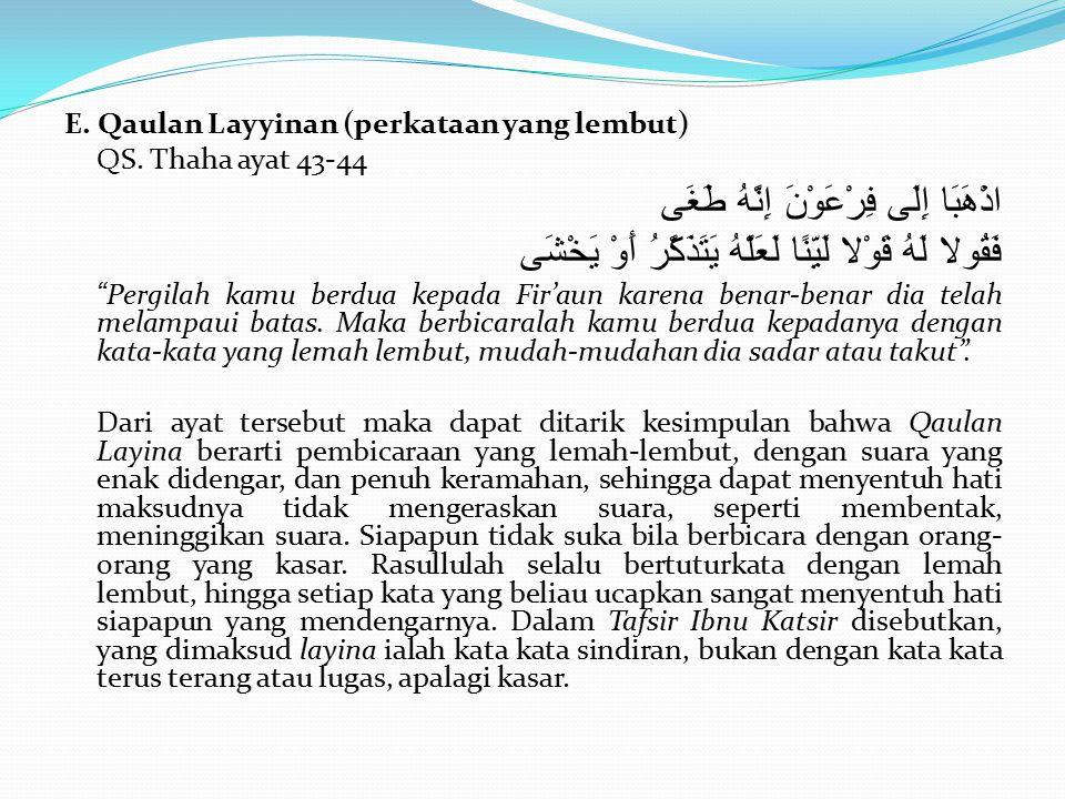 E. Qaulan Layyinan (perkataan yang lembut) QS. Thaha ayat 43-44 اذْهَبَا إِلَى فِرْعَوْنَ إِنَّهُ طَغَى فَقُولا لَهُ قَوْلا لَيِّنًا لَعَلَّهُ يَتَذَك
