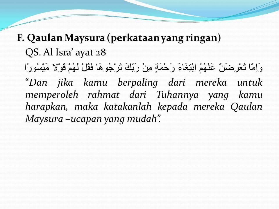 F. Qaulan Maysura (perkataan yang ringan) QS. Al Isra' ayat 28 وَإِمَّا تُعْرِضَنَّ عَنْهُمُ ابْتِغَاءَ رَحْمَةٍ مِنْ رَبِّكَ تَرْجُوهَا فَقُلْ لَهُمْ