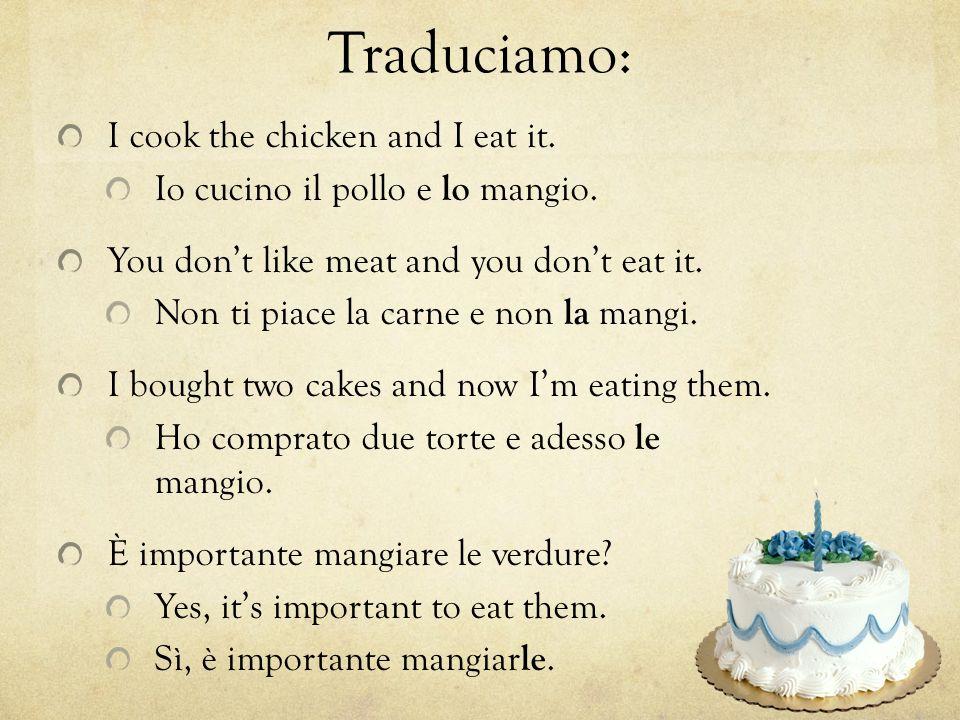 Traduciamo: I cook the chicken and I eat it. Io cucino il pollo e lo mangio.
